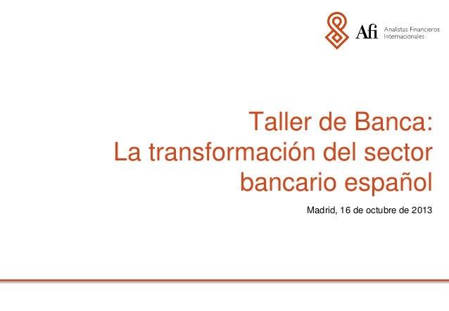 Taller de Banca: La transformación del sector bancario español. Madrid, 16 de octubre de 2013
