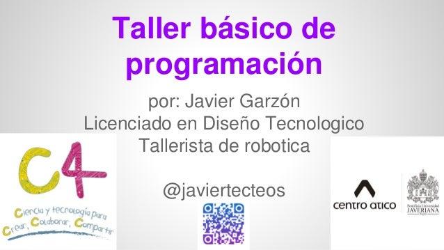 Taller básico de programación por: Javier Garzón Licenciado en Diseño Tecnologico Tallerista de robotica @javiertecteos