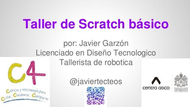 Taller de Scratch básico por: Javier Garzón Licenciado en Diseño Tecnologico Tallerista de robotica @javiertecteos