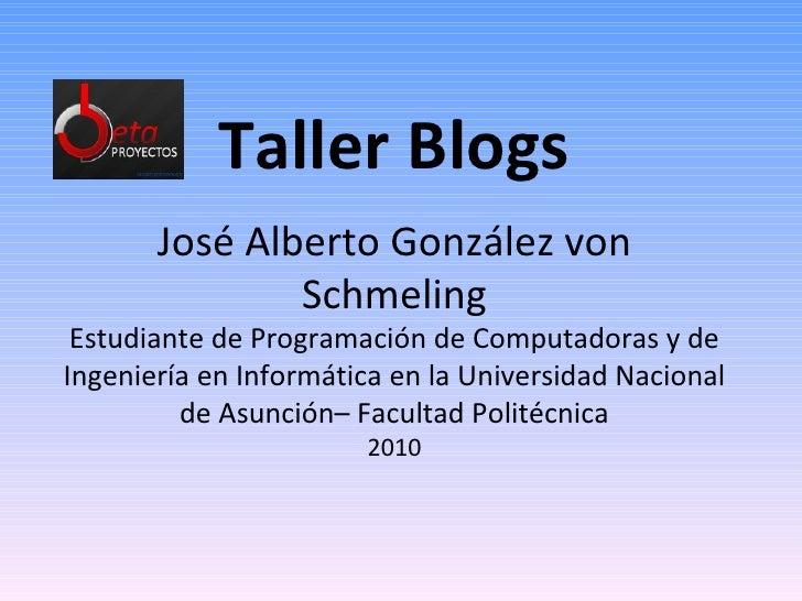 Taller Blogs José Alberto González von Schmeling Estudiante de Programación de Computadoras y de Ingeniería en Informática...