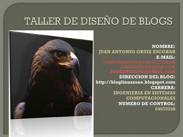 NOMBRE: JUAN ANTONIO ORTIZ ESCOBAR E-MAIL: [email_address] [email_address] [email_address] DIRECCION DEL BLOG: http://blog...