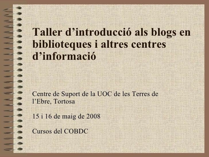 Taller d'introducció als blogs en biblioteques i altres centres d'informació Centre de Suport de la UOC de les Terres de l...