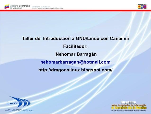 Taller de Introducción a GNU/Linux con Canaima                  Facilitador:              Nehomar Barragán       nehomarba...