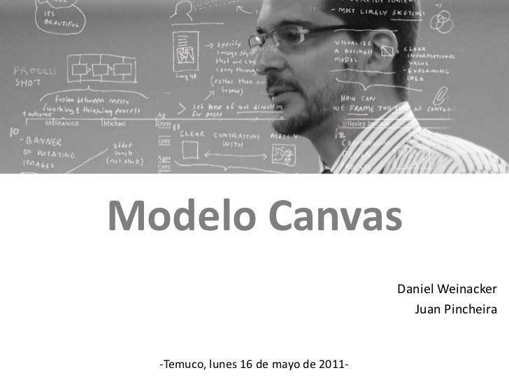 Modelo Canvas<br />Daniel Weinacker<br />Juan Pincheira<br />-Temuco, lunes 16 de mayo de 2011-<br />