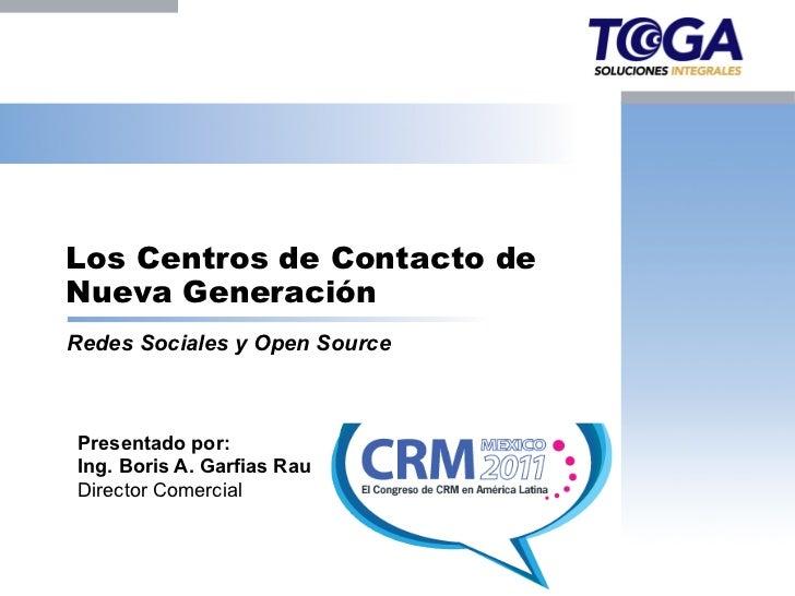 Los Centros de Contacto deNueva GeneraciónRedes Sociales y Open SourcePresentado por:Ing. Boris A. Garfias RauDirector Com...