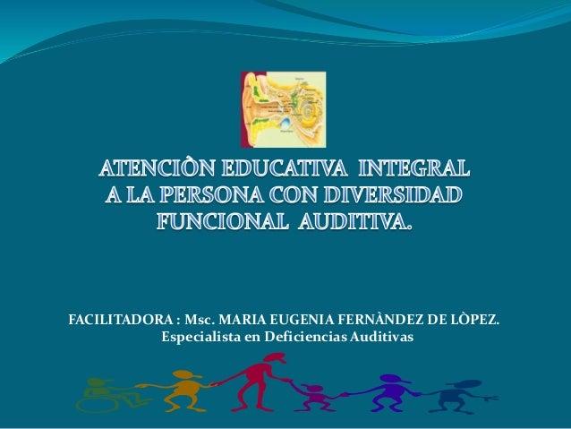 FACILITADORA : Msc. MARIA EUGENIA FERNÀNDEZ DE LÒPEZ.  Especialista en Deficiencias Auditivas