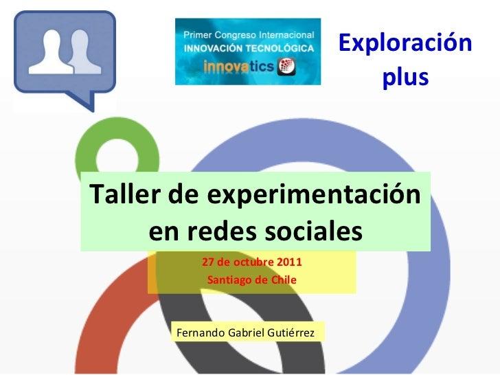 Exploración plus Taller de experimentación en redes sociales 27 de octubre 2011 Santiago de Chile Fernando Gabriel Gutiérrez