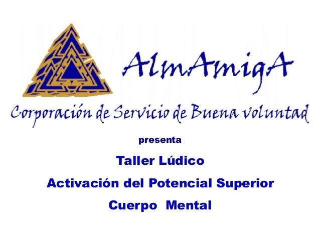 presenta  Taller Lúdico  Activación del Potencial Superior  Cuerpo Mental