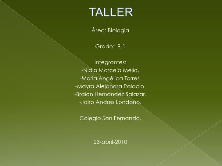 TALLER<br />Área: Biología<br />Grado:  9-1<br />Integrantes:  <br />-Nidia Marcela Mejía.<br />-María Angélica Torres.<br...