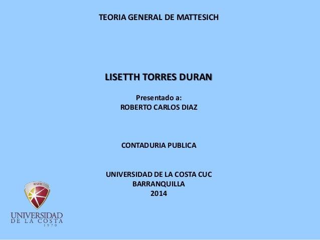 TEORIA GENERAL DE MATTESICH LISETTH TORRES DURAN Presentado a: ROBERTO CARLOS DIAZ CONTADURIA PUBLICA UNIVERSIDAD DE LA CO...