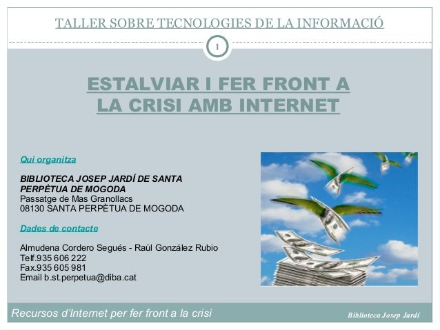 Recursos d'Internet per fer front a la crisi Biblioteca Josep Jardí 1 Qui organitza BIBLIOTECA JOSEP JARDÍ DE SANTA PERPÈT...