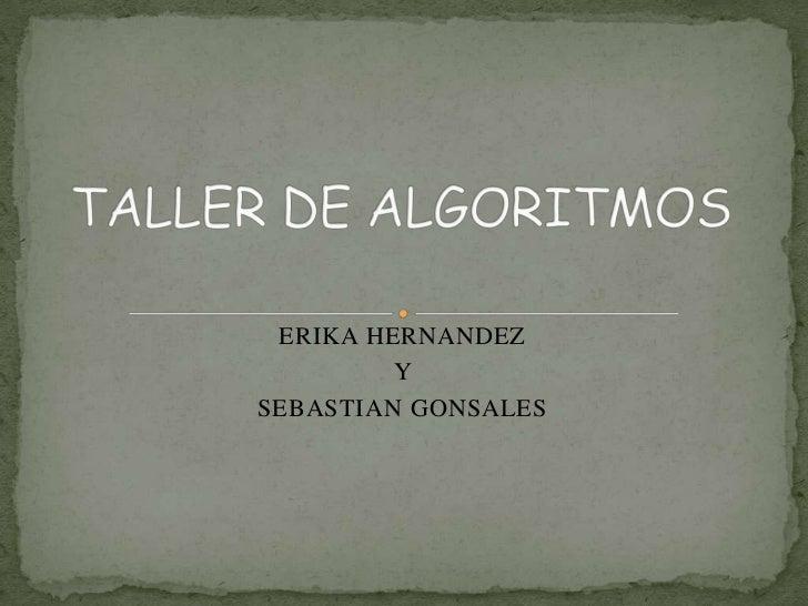 TALLER DE ALGORITMOS <br />ERIKA HERNANDEZ <br />Y <br />SEBASTIAN GONSALES <br />