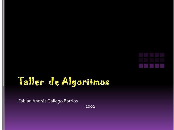 Taller  de Algoritmos<br />Fabián Andrés Gallego Barrios<br />1002<br />