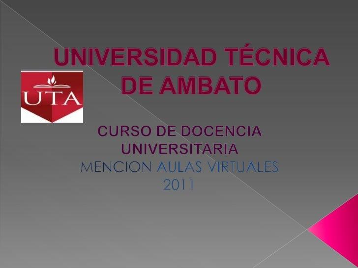 UNIVERSIDAD TÉCNICA DE AMBATO<br />CURSO DE DOCENCIA UNIVERSITARIA<br />MENCIONAULAS VIRTUALES<br />2011<br />