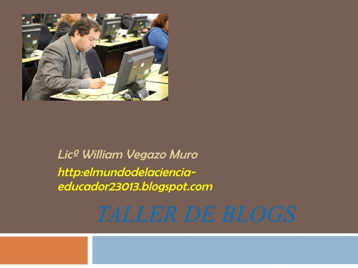 TALLER DE BLOGS  Licº William Vegazo Muro http:elmundodelaciencia-educador23013.blogspot.com