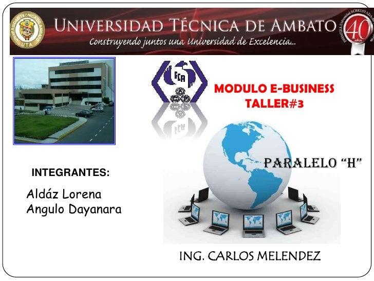 "MODULO E-BUSINESS<br />TALLER#3<br />PARALELO ""h""<br />INTEGRANTES:<br />Aldáz Lorena<br />Angulo Dayanara<br />ING. CARLO..."