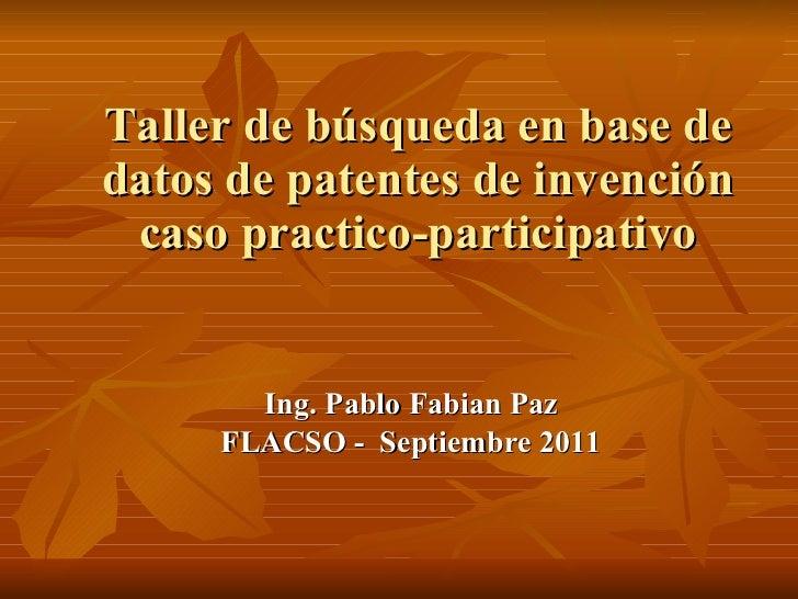 Taller de búsqueda en base de datos de patentes de invención caso practico-participativo <ul><li>Ing. Pablo Fabian Paz </l...