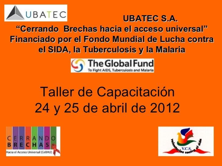 """UBATEC S.A. """"Cerrando Brechas hacia el acceso universal""""Financiado por el Fondo Mundial de Lucha contra      el SIDA, la T..."""