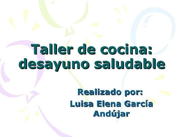 Taller de cocina: desayuno saludable Realizado por:  Luisa Elena García Andújar
