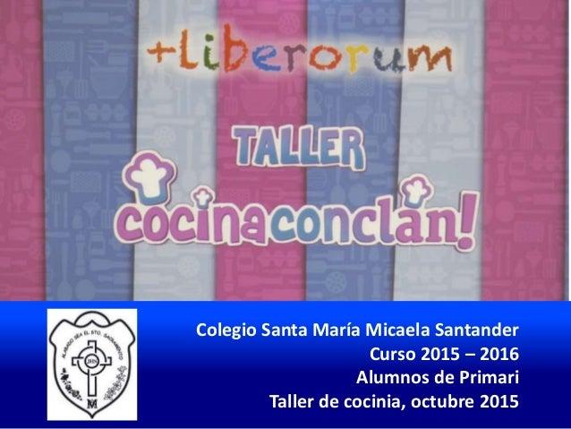 Colegio Santa María Micaela Santander Curso 2015 – 2016 Alumnos de Primari Taller de cocinia, octubre 2015