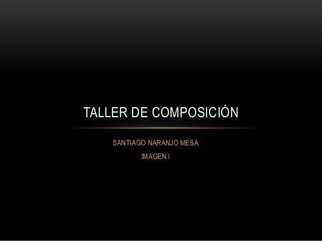 SANTIAGO NARANJO MESA IMAGEN I TALLER DE COMPOSICIÓN