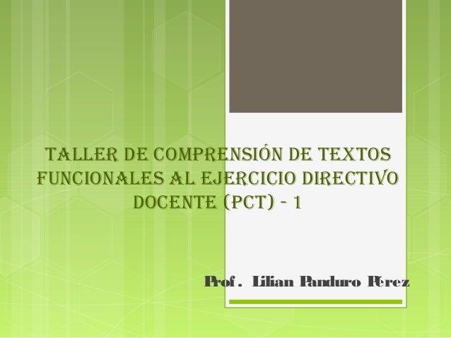 Taller de comprensión de TexTos  funcionales al ejercicio direcTivo  docenTe (pcT) - 1  Prof . Lilian Panduro Pérez