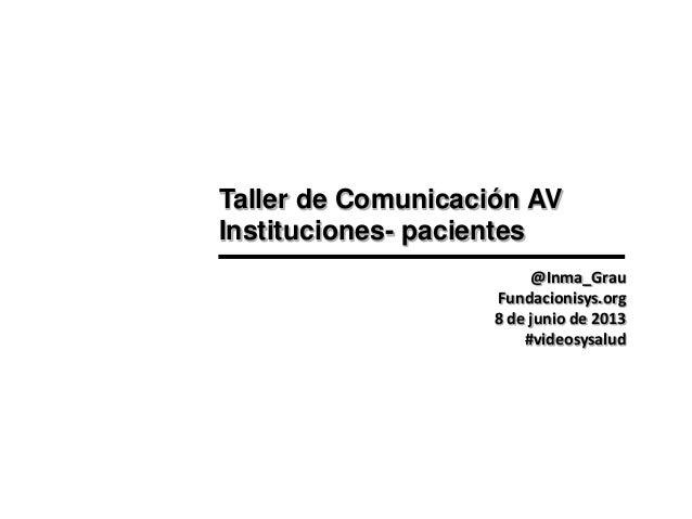 Taller de Comunicación AV Instituciones- pacientes @Inma_Grau Fundacionisys.org 8 de junio de 2013 #videosysalud
