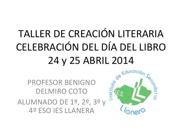 TALLER DE CREACIÓN LITERARIA CELEBRACIÓN DEL DÍA DEL LIBRO 24 y 25 ABRIL 2014 PROFESOR BENIGNO DELMIRO COTO ALUMNADO DE 1º...