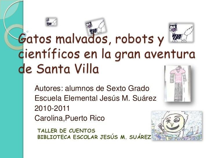 Gatos malvados, robots y científicos en la granaventura de Santa Villa<br />Autores: alumnos de SextoGrado<br />Escuela El...