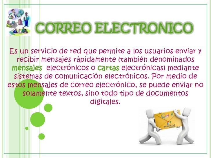 CORREO ELECTRONICO <br />Es un servicio de red que permite a los usuarios enviar y recibir mensajes rápidamente (tambié...