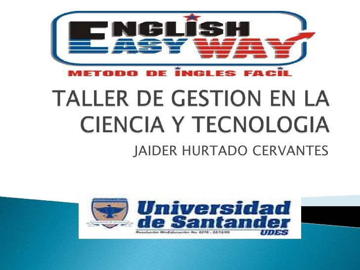 TALLER DE GESTION EN LA CIENCIA Y TECNOLOGIA<br />JAIDER HURTADO CERVANTES<br />