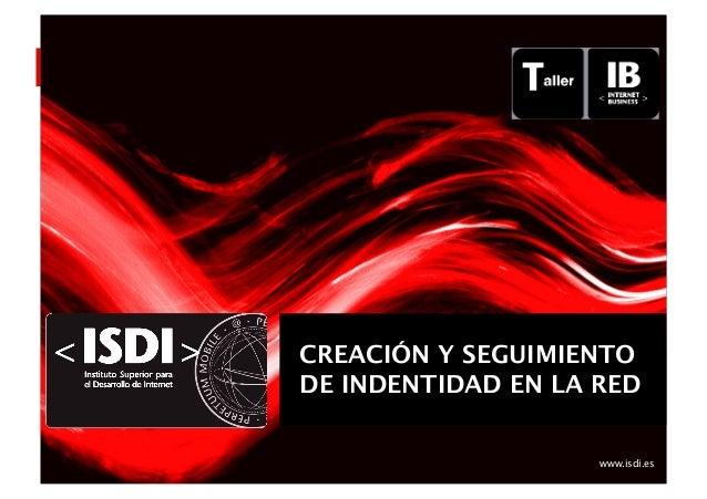 www.isdi.es Creación  y  Seguimiento   de  Iden3dad  en  la  Red   CREACIÓN Y SEGUIMIENTO DE INDENTIDAD EN...