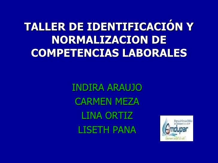 TALLER DE IDENTIFICACIÓN Y NORMALIZACION DE COMPETENCIAS LABORALES INDIRA ARAUJO CARMEN MEZA LINA ORTIZ LISETH PANA