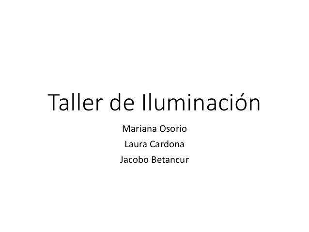 Taller de Iluminación Mariana Osorio Laura Cardona Jacobo Betancur