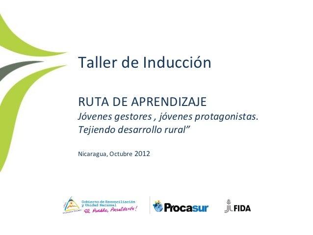 """Taller de InducciónRUTA DE APRENDIZAJEJóvenes gestores , jóvenes protagonistas.Tejiendo desarrollo rural""""Nicaragua, Octubr..."""