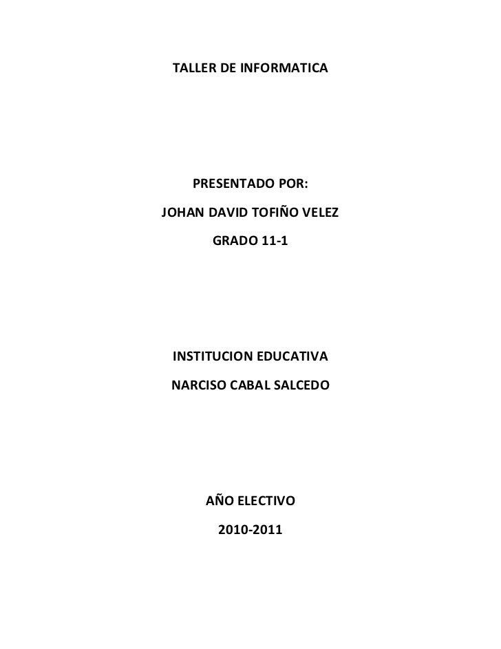 TALLER DE INFORMATICA<br />PRESENTADO POR: <br />JOHAN DAVID TOFIÑO VELEZ<br />GRADO 11-1<br />INSTITUCION EDUCATIVA <br /...