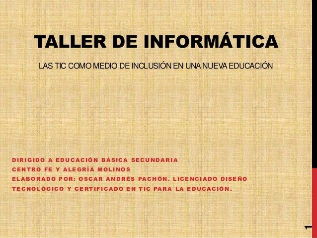 TALLER DE INFORMÁTICALAS TIC COMO MEDIO DE INCLUSIÓN EN UNANUEVAEDUCACIÓNDIRIGIDO A EDUCACIÓN BÁSICA SECUNDARIACENTRO FE Y...