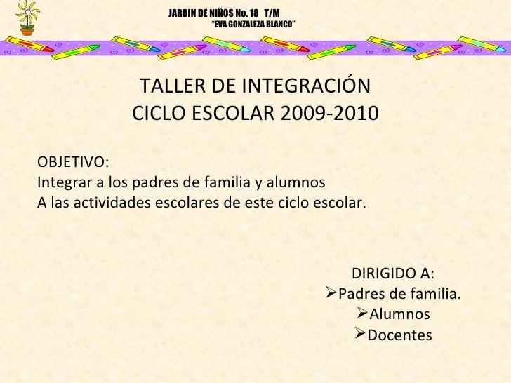 TALLER DE INTEGRACIÓN CICLO ESCOLAR 2009-2010 OBJETIVO: Integrar a los padres de familia y alumnos  A las actividades esco...