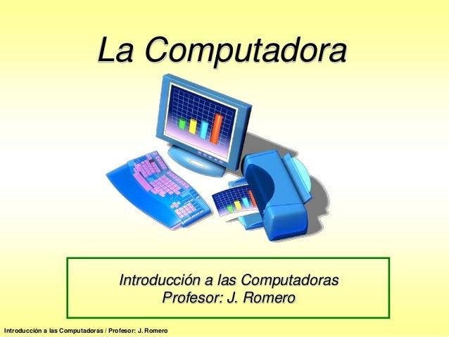 La Computadora                                    Introducción a las Computadoras                                         ...