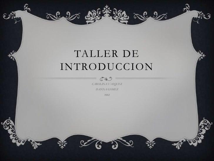 TALLER DE INTRODUCCION<br />CAROLINA VASQUEZ<br />DANNA GOMEZ<br />1002<br />