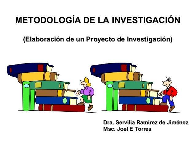 METODOLOGÍA DE LA INVESTIGACIÓN (Elaboración de un Proyecto de Investigación)  Dra. Servilia Ramírez de Jiménez Msc. Joel ...