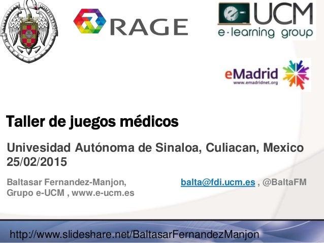 Taller de juegos médicos Univesidad Autónoma de Sinaloa, Culiacan, Mexico 25/02/2015 Baltasar Fernandez-Manjon, balta@fdi....