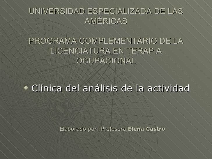 UNIVERSIDAD ESPECIALIZADA DE LAS AMÉRICAS PROGRAMA COMPLEMENTARIO DE LA LICENCIATURA EN TERAPIA OCUPACIONAL <ul><li>Clínic...