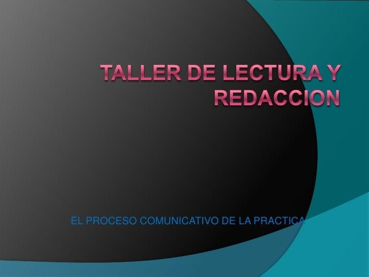 TALLER DE LECTURA Y REDACCION <br />EL PROCESO COMUNICATIVO DE LA PRACTICA<br />