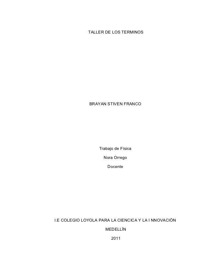 TALLER DE LOS TERMINOS              BRAYAN STIVEN FRANCO                   Trabajo de Física                     Nora Orre...