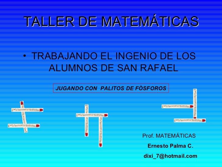 TALLER DE MATEMÁTICAS <ul><li>TRABAJANDO EL INGENIO DE LOS ALUMNOS DE SAN RAFAEL </li></ul>JUGANDO CON  PALITOS DE FÒSFORO...