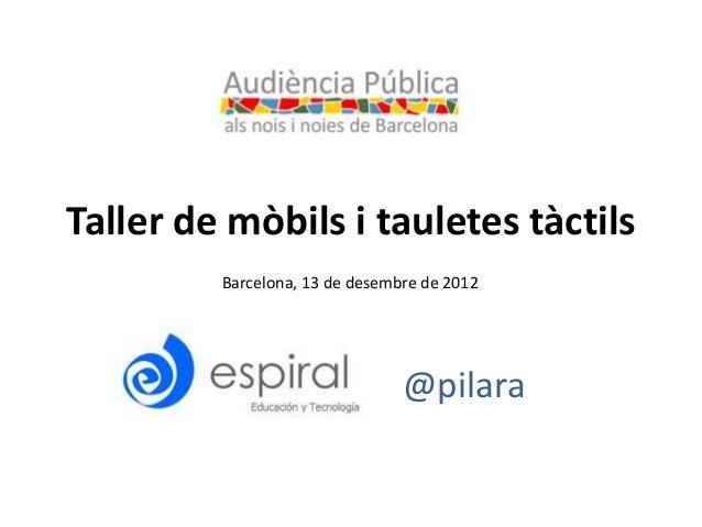 Taller de mòbils i tauletes tàctils         Barcelona, 13 de desembre de 2012                                @pilara