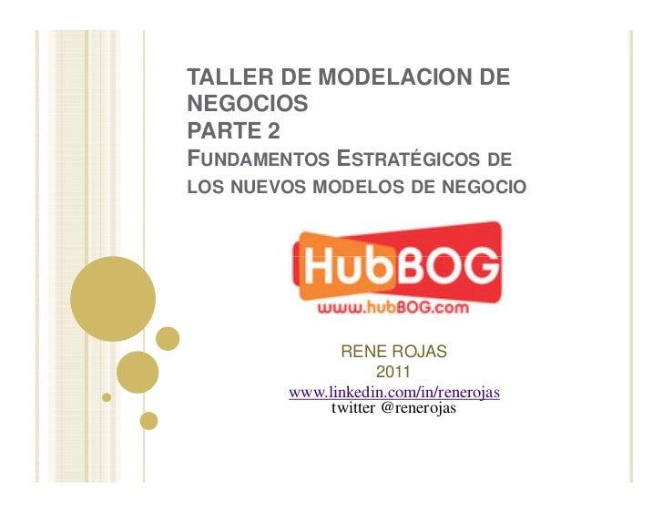 TALLER DE MODELACION DENEGOCIOSPARTE 2FUNDAMENTOS ESTRATÉGICOS DELOS NUEVOS MODELOS DE NEGOCIO              RENE ROJAS    ...