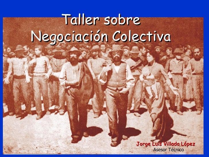 Taller sobreNegociación Colectiva               Jorge Luis Villada López                      Asesor Técnico