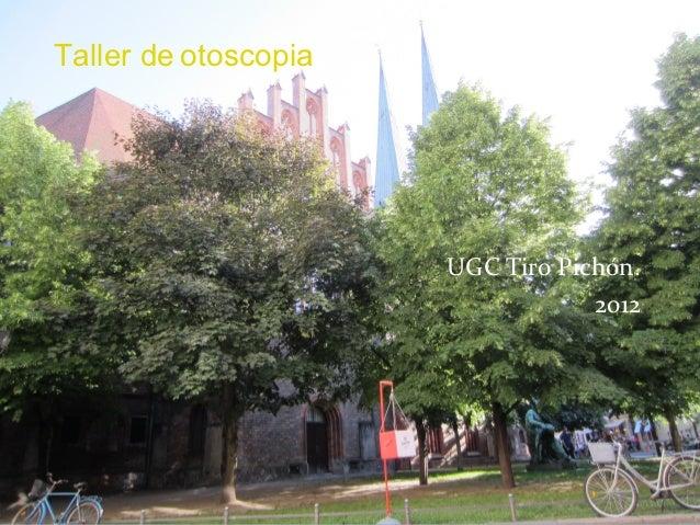 Taller de otoscopia                      UGC Tiro Pichón.                                  2012
